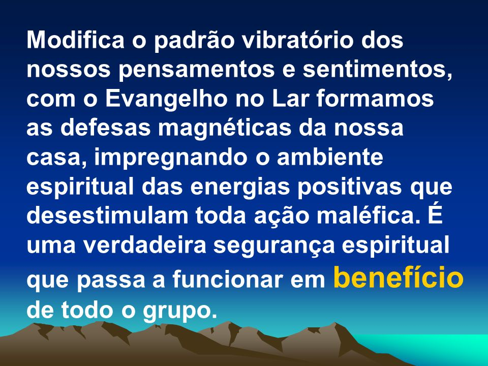 Modifica o padrão vibratório dos nossos pensamentos e sentimentos, com o Evangelho no Lar formamos as defesas magnéticas da nossa casa, impregnando o