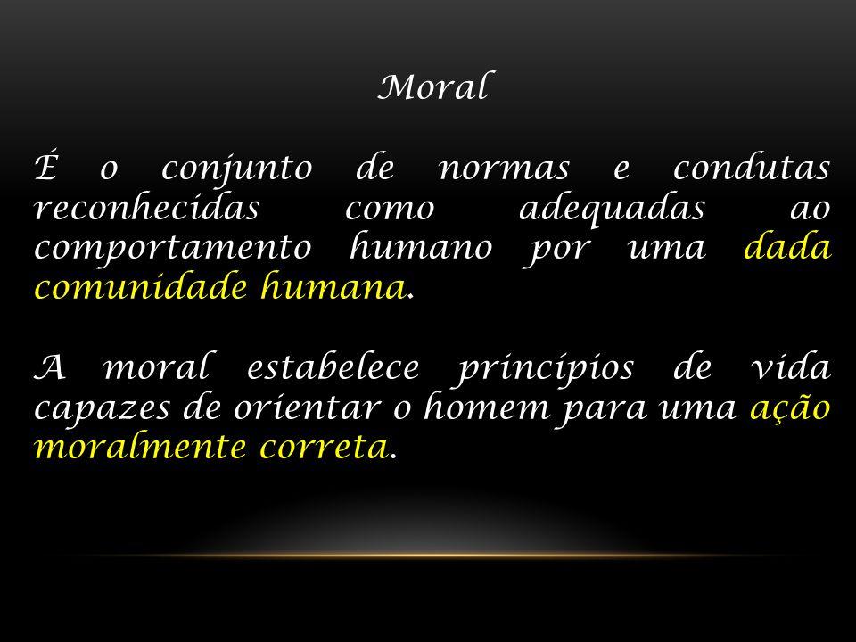 Moral É o conjunto de normas e condutas reconhecidas como adequadas ao comportamento humano por uma dada comunidade humana. A moral estabelece princíp