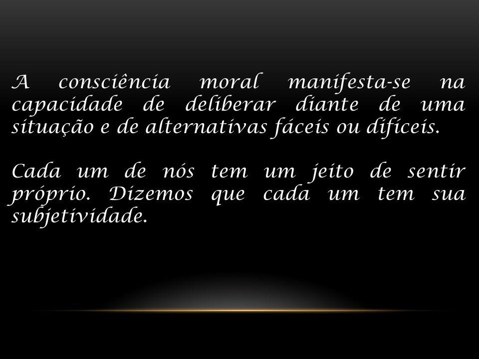A consciência moral manifesta-se na capacidade de deliberar diante de uma situação e de alternativas fáceis ou difíceis. Cada um de nós tem um jeito d