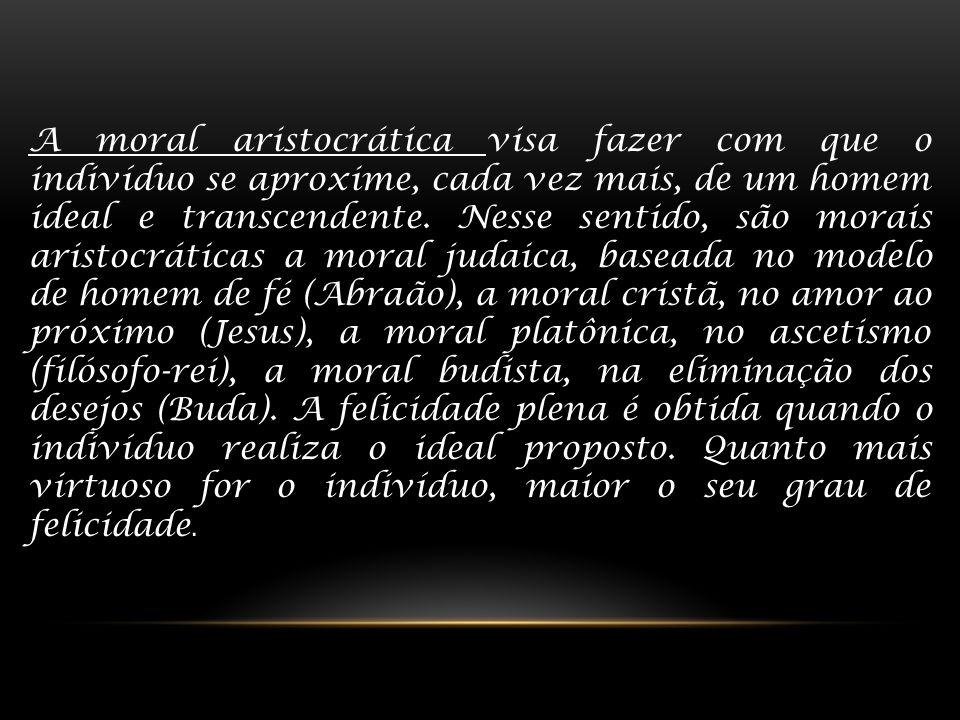 A moral aristocrática visa fazer com que o indivíduo se aproxime, cada vez mais, de um homem ideal e transcendente. Nesse sentido, são morais aristocr