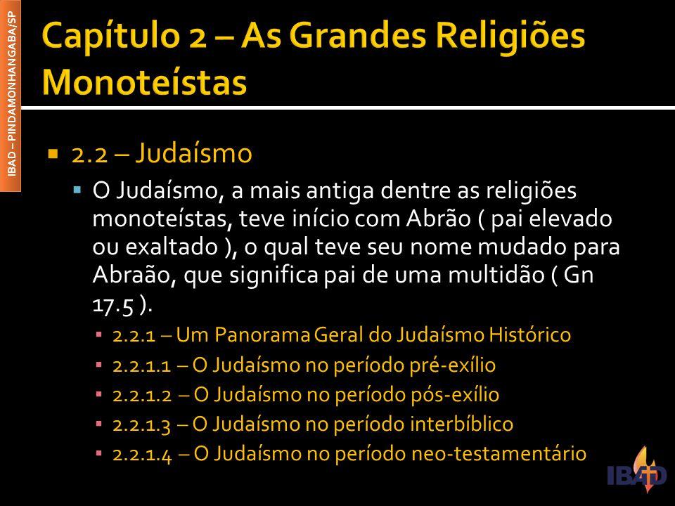 IBAD – PINDAMONHANGABA/SP  2.2 – Judaísmo  O Judaísmo, a mais antiga dentre as religiões monoteístas, teve início com Abrão ( pai elevado ou exaltad