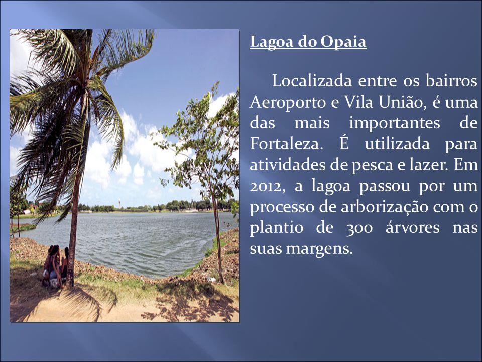 Lagoa do Opaia Localizada entre os bairros Aeroporto e Vila União, é uma das mais importantes de Fortaleza. É utilizada para atividades de pesca e laz
