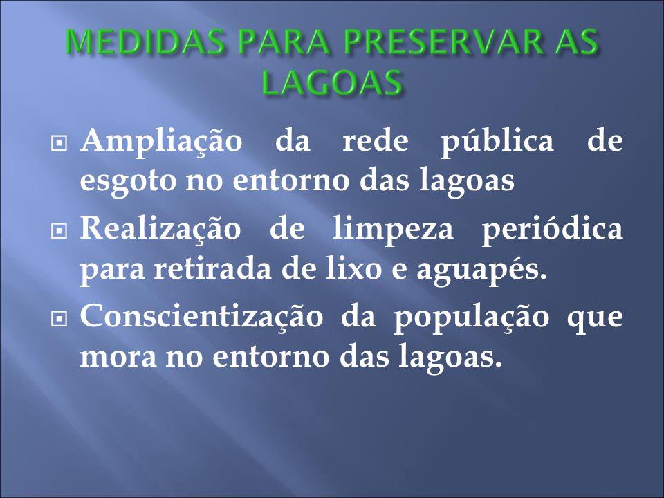  Ampliação da rede pública de esgoto no entorno das lagoas  Realização de limpeza periódica para retirada de lixo e aguapés.  Conscientização da po