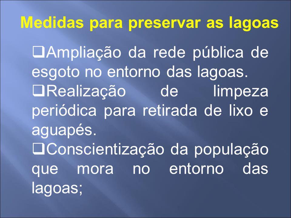 Medidas para preservar as lagoas  Ampliação da rede pública de esgoto no entorno das lagoas.  Realização de limpeza periódica para retirada de lixo