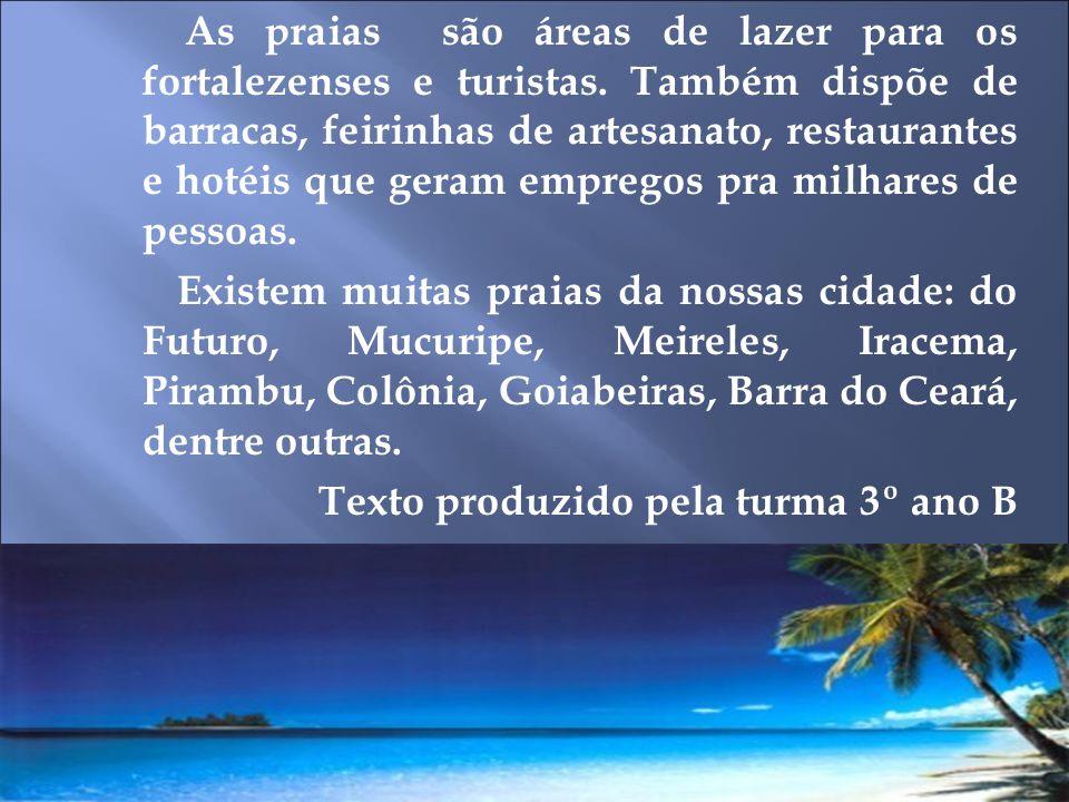 As praias são áreas de lazer para os fortalezenses e turistas. Também dispõe de barracas, feirinhas de artesanato, restaurantes e hotéis que geram emp