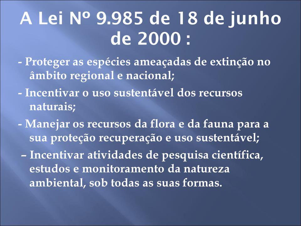 A Lei Nº 9.985 de 18 de junho de 2000 : - Proteger as espécies ameaçadas de extinção no âmbito regional e nacional; - Incentivar o uso sustentável dos