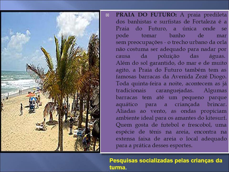  PRAIA DO FUTURO: A praia predileta dos banhistas e surfistas de Fortaleza é a Praia do Futuro, a única onde se pode tomar banho de mar sem preocupaç
