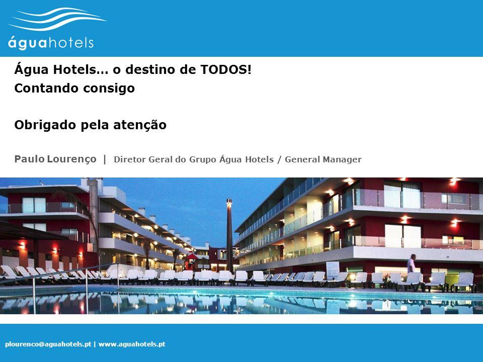 plourenco@aguahotels.pt | www.aguahotels.pt Água Hotels… o destino de TODOS! Contando consigo Obrigado pela atenção Paulo Lourenço | Diretor Geral do