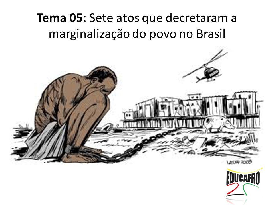 Tema 05: Sete atos que decretaram a marginalização do povo no Brasil
