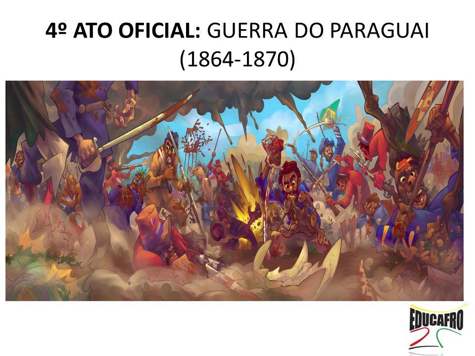 4º ATO OFICIAL: GUERRA DO PARAGUAI (1864-1870)