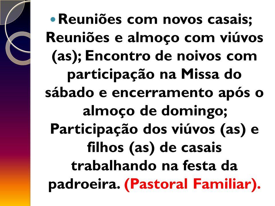 Reuniões com novos casais; Reuniões e almoço com viúvos (as); Encontro de noivos com participação na Missa do sábado e encerramento após o almoço de domingo; Participação dos viúvos (as) e filhos (as) de casais trabalhando na festa da padroeira.