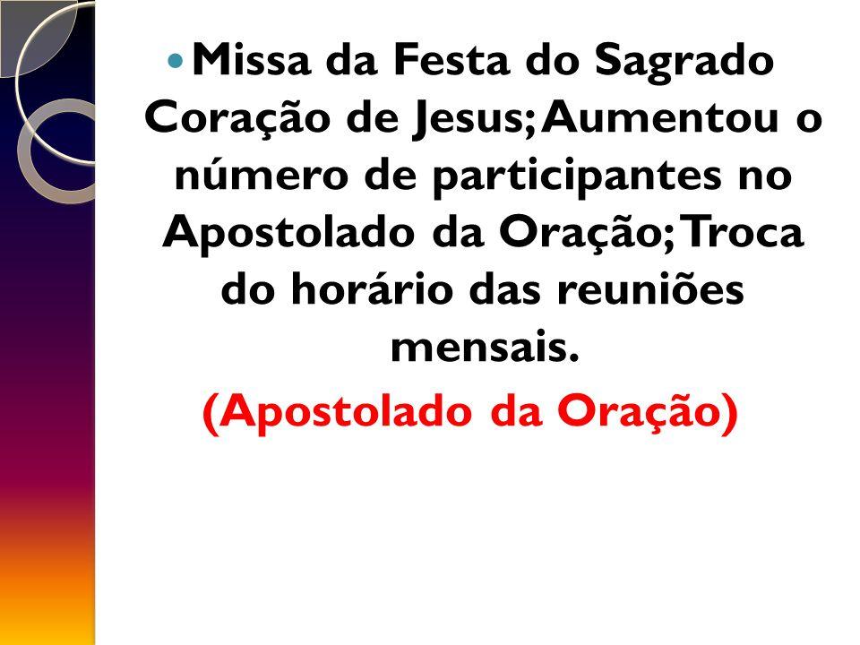 Missa da Festa do Sagrado Coração de Jesus; Aumentou o número de participantes no Apostolado da Oração; Troca do horário das reuniões mensais.