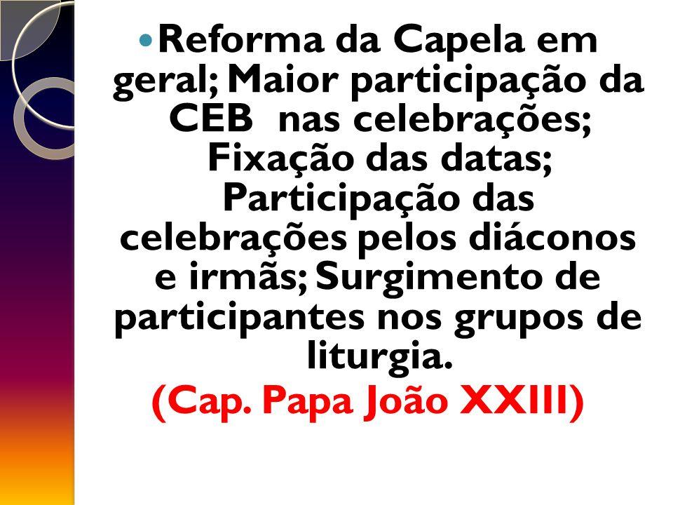 Reforma da Capela em geral; Maior participação da CEB nas celebrações; Fixação das datas; Participação das celebrações pelos diáconos e irmãs; Surgimento de participantes nos grupos de liturgia.