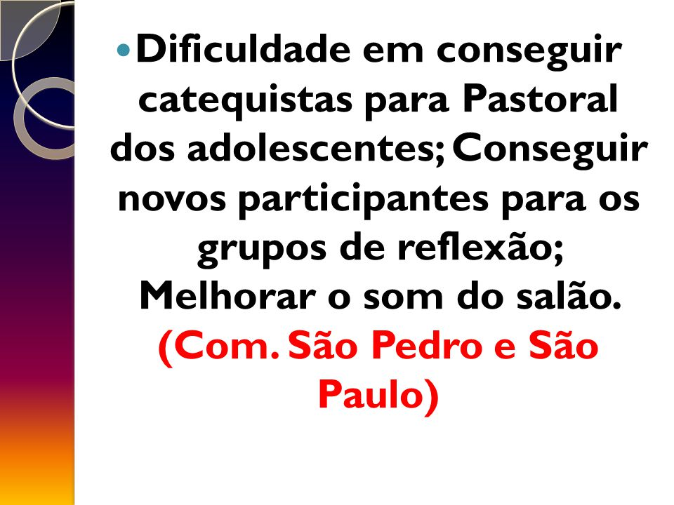 Dificuldade em conseguir catequistas para Pastoral dos adolescentes; Conseguir novos participantes para os grupos de reflexão; Melhorar o som do salão.
