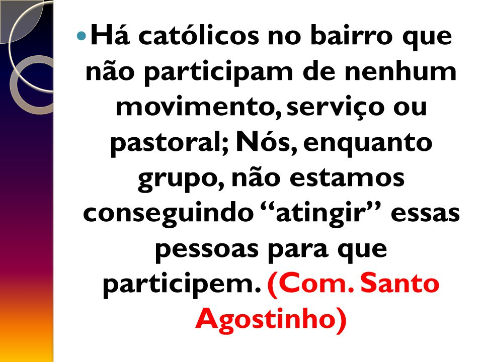 Há católicos no bairro que não participam de nenhum movimento, serviço ou pastoral; Nós, enquanto grupo, não estamos conseguindo atingir essas pessoas para que participem.