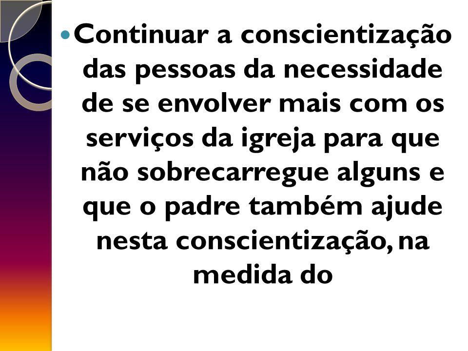 Continuar a conscientização das pessoas da necessidade de se envolver mais com os serviços da igreja para que não sobrecarregue alguns e que o padre também ajude nesta conscientização, na medida do