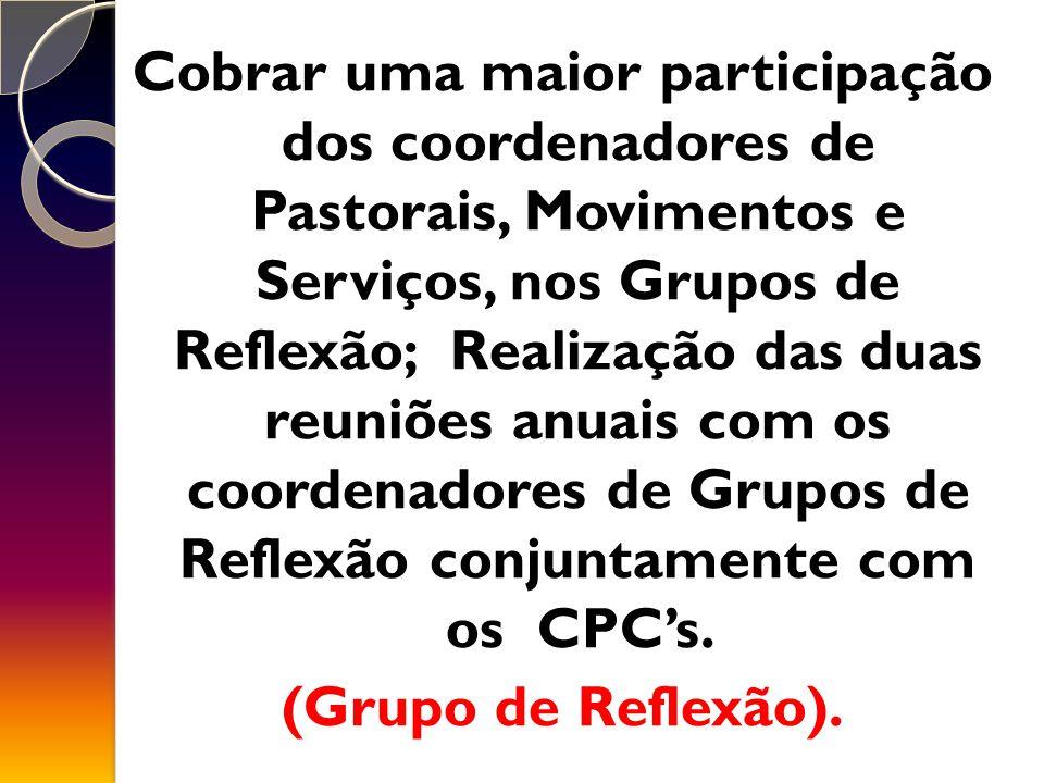 Cobrar uma maior participação dos coordenadores de Pastorais, Movimentos e Serviços, nos Grupos de Reflexão; Realização das duas reuniões anuais com os coordenadores de Grupos de Reflexão conjuntamente com os CPC's.