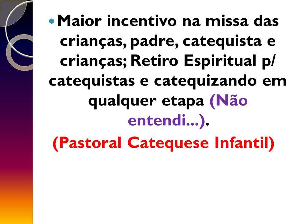 Maior incentivo na missa das crianças, padre, catequista e crianças; Retiro Espiritual p/ catequistas e catequizando em qualquer etapa (Não entendi...).