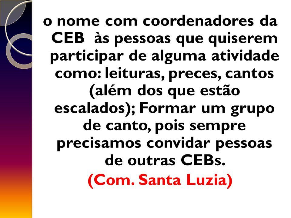 o nome com coordenadores da CEB às pessoas que quiserem participar de alguma atividade como: leituras, preces, cantos (além dos que estão escalados); Formar um grupo de canto, pois sempre precisamos convidar pessoas de outras CEBs.