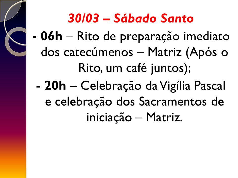 30/03 – Sábado Santo - 06h – Rito de preparação imediato dos catecúmenos – Matriz (Após o Rito, um café juntos); - 20h – Celebração da Vigília Pascal e celebração dos Sacramentos de iniciação – Matriz.