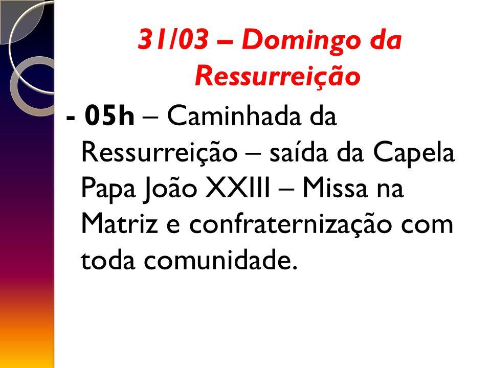 31/03 – Domingo da Ressurreição - 05h – Caminhada da Ressurreição – saída da Capela Papa João XXIII – Missa na Matriz e confraternização com toda comunidade.