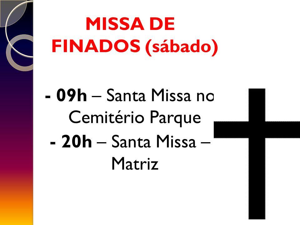 MISSA DE FINADOS (sábado) - 09h – Santa Missa no Cemitério Parque - 20h – Santa Missa – Matriz