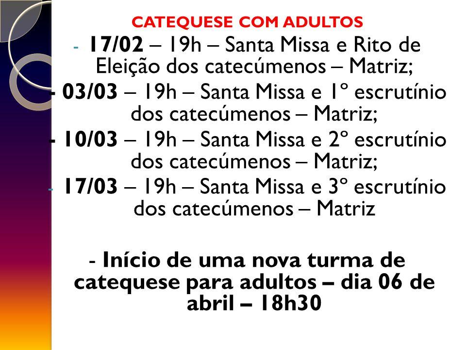 CATEQUESE COM ADULTOS - 17/02 – 19h – Santa Missa e Rito de Eleição dos catecúmenos – Matriz; - 03/03 – 19h – Santa Missa e 1º escrutínio dos catecúmenos – Matriz; - 10/03 – 19h – Santa Missa e 2º escrutínio dos catecúmenos – Matriz; - 17/03 – 19h – Santa Missa e 3º escrutínio dos catecúmenos – Matriz - Início de uma nova turma de catequese para adultos – dia 06 de abril – 18h30