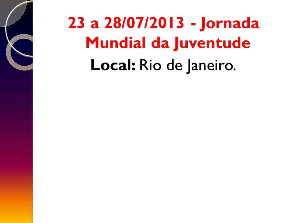 23 a 28/07/2013 - Jornada Mundial da Juventude Local: Rio de Janeiro.