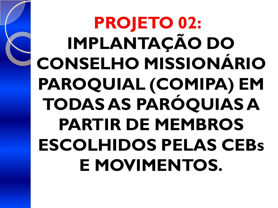 PROJETO 02: IMPLANTAÇÃO DO CONSELHO MISSIONÁRIO PAROQUIAL (COMIPA) EM TODAS AS PARÓQUIAS A PARTIR DE MEMBROS ESCOLHIDOS PELAS CEBs E MOVIMENTOS.
