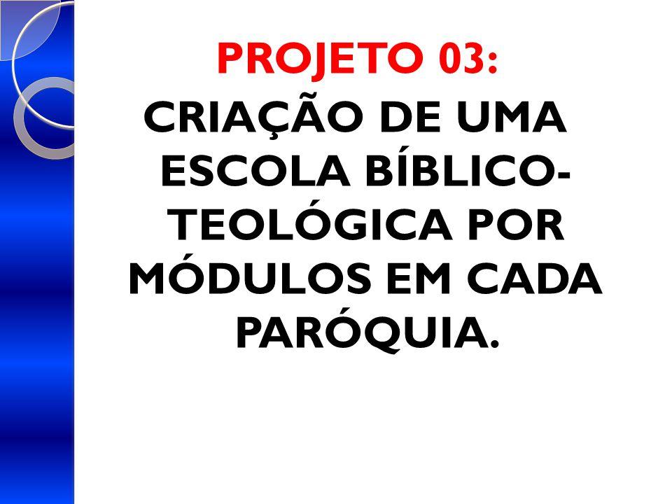 PROJETO 03: CRIAÇÃO DE UMA ESCOLA BÍBLICO- TEOLÓGICA POR MÓDULOS EM CADA PARÓQUIA.