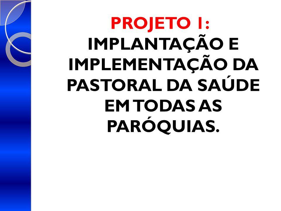 PROJETO 1: IMPLANTAÇÃO E IMPLEMENTAÇÃO DA PASTORAL DA SAÚDE EM TODAS AS PARÓQUIAS.