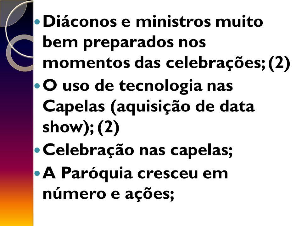 Diáconos e ministros muito bem preparados nos momentos das celebrações; (2) O uso de tecnologia nas Capelas (aquisição de data show); (2) Celebração nas capelas; A Paróquia cresceu em número e ações;