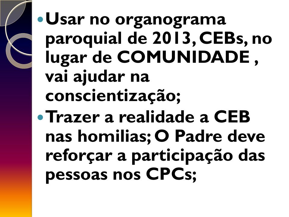 Usar no organograma paroquial de 2013, CEBs, no lugar de COMUNIDADE, vai ajudar na conscientização; Trazer a realidade a CEB nas homilias; O Padre deve reforçar a participação das pessoas nos CPCs;