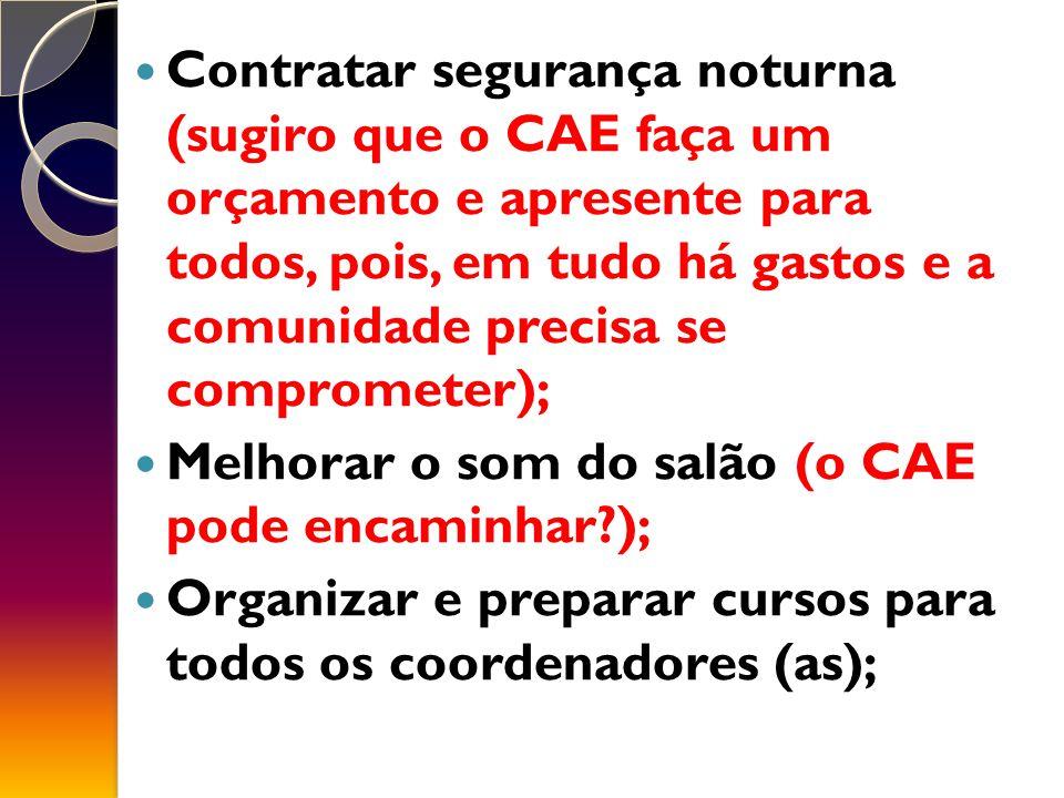 Contratar segurança noturna (sugiro que o CAE faça um orçamento e apresente para todos, pois, em tudo há gastos e a comunidade precisa se comprometer); Melhorar o som do salão (o CAE pode encaminhar?); Organizar e preparar cursos para todos os coordenadores (as);