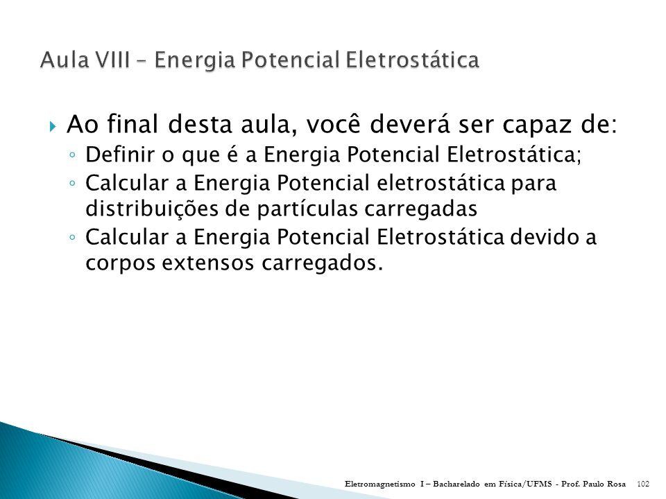  Ao final desta aula, você deverá ser capaz de: ◦ Definir o que é a Energia Potencial Eletrostática; ◦ Calcular a Energia Potencial eletrostática para distribuições de partículas carregadas ◦ Calcular a Energia Potencial Eletrostática devido a corpos extensos carregados.