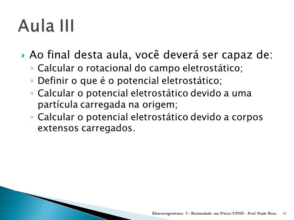  Ao final desta aula, você deverá ser capaz de: ◦ Calcular o rotacional do campo eletrostático; ◦ Definir o que é o potencial eletrostático; ◦ Calcular o potencial eletrostático devido a uma partícula carregada na origem; ◦ Calcular o potencial eletrostático devido a corpos extensos carregados.