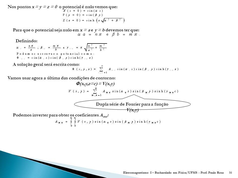 86 Nos pontos x = y = z = 0 o potencial é nulo vemos que: Para que o potencial seja nulo em x = a e y = b devemos ter que: Definindo: A solução geral será escrita como: Vamos usar agora a última das condições de contorno:  (x,y,z=c) = V(x,y) Dupla série de Fourier para a função V(x,y) Podemos inverter para obter os coeficientes A mn : Eletromagnetismo I – Bacharelado em Física/UFMS - Prof.