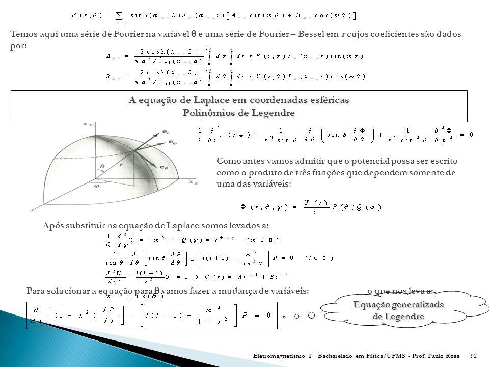 92 Temos aqui uma série de Fourier na variável  e uma série de Fourier – Bessel em r cujos coeficientes são dados por: A equação de Laplace em coordenadas esféricas Polinômios de Legendre Como antes vamos admitir que o potencial possa ser escrito como o produto de três funções que dependem somente de uma das variáveis: Após substituir na equação de Laplace somos levados a: Para solucionar a equação para  vamos fazer a mudança de variáveis: o que nos leva a: Equação generalizada de Legendre Eletromagnetismo I – Bacharelado em Física/UFMS - Prof.