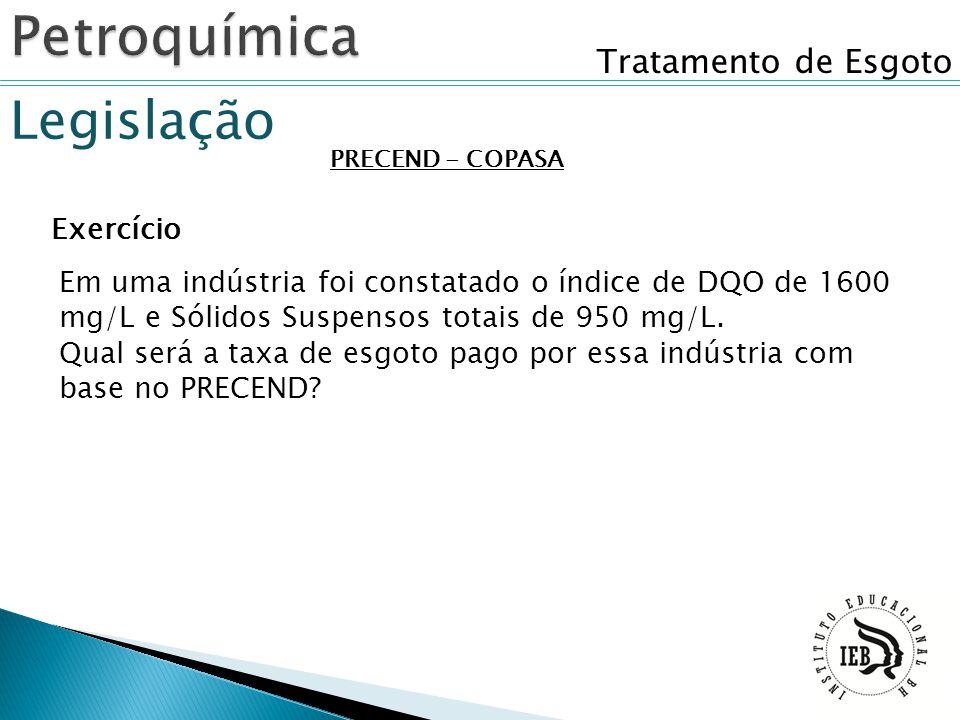 Tratamento de Esgoto Legislação PRECEND - COPASA Exercício Em uma indústria foi constatado o índice de DQO de 1600 mg/L e Sólidos Suspensos totais de