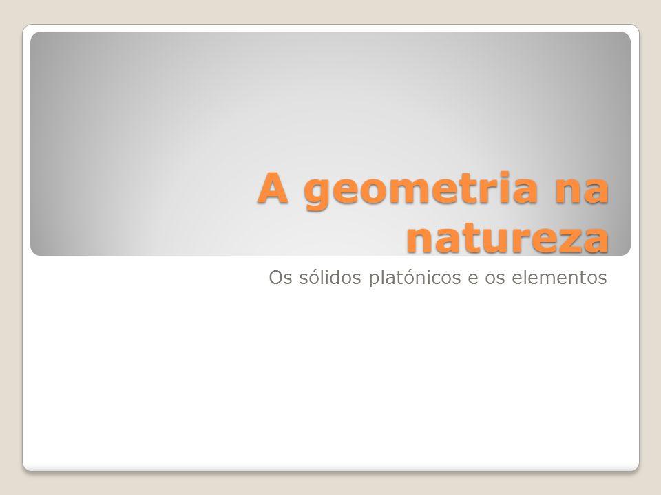 A geometria na natureza Os sólidos platónicos e os elementos