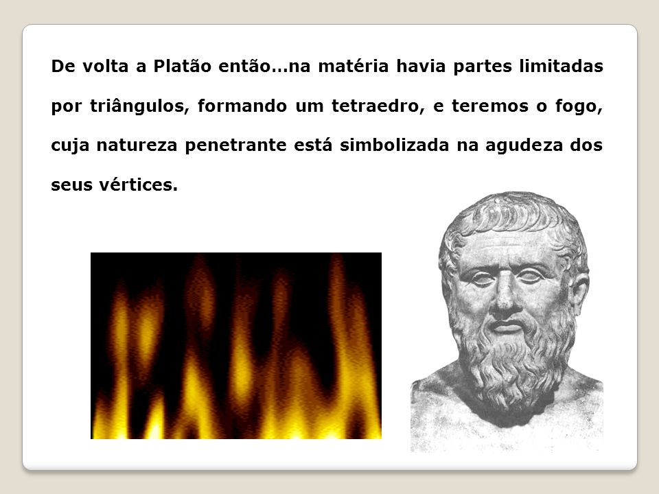 De volta a Platão então…na matéria havia partes limitadas por triângulos, formando um tetraedro, e teremos o fogo, cuja natureza penetrante está simbo
