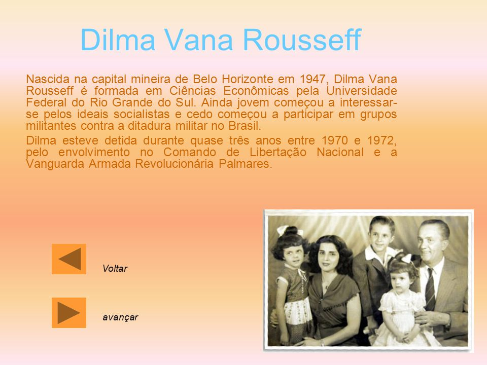 Dilma Vana Rousseff Nascida na capital mineira de Belo Horizonte em 1947, Dilma Vana Rousseff é formada em Ciências Econômicas pela Universidade Feder