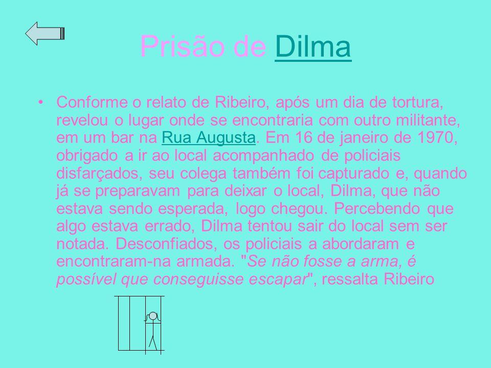 Prisão de Dilma Conforme o relato de Ribeiro, após um dia de tortura, revelou o lugar onde se encontraria com outro militante, em um bar na Rua August