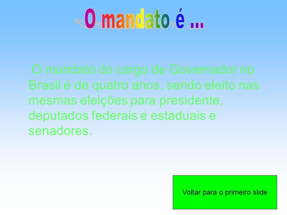 O mandato do cargo de Governador no Brasil é de quatro anos, sendo eleito nas mesmas eleições para presidente, deputados federais e estaduais e senado
