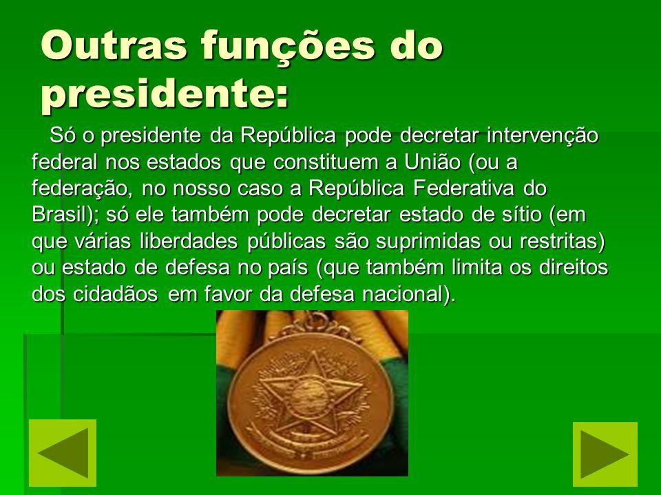 Outras funções do presidente: Só o presidente da República pode decretar intervenção federal nos estados que constituem a União (ou a federação, no no