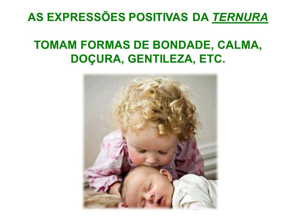 AS EXPRESSÕES POSITIVAS DA TERNURA TOMAM FORMAS DE BONDADE, CALMA, DOÇURA, GENTILEZA, ETC.
