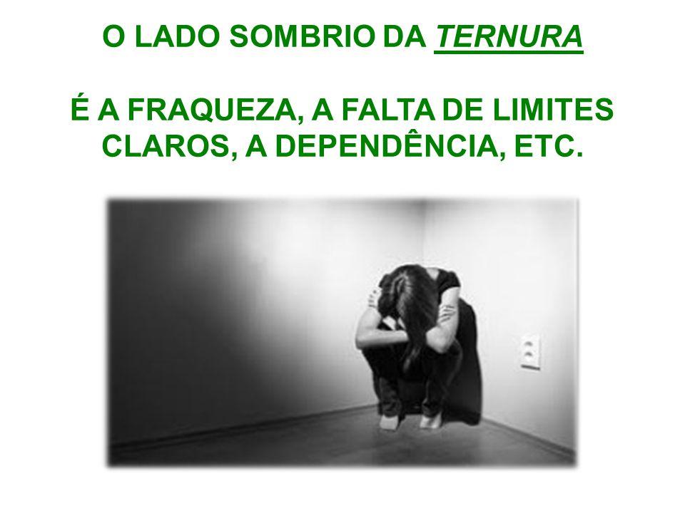 O LADO SOMBRIO DA TERNURA É A FRAQUEZA, A FALTA DE LIMITES CLAROS, A DEPENDÊNCIA, ETC.
