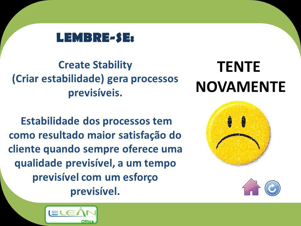TENTE NOVAMENTE LEMBRE-SE: Create Stability (Criar estabilidade) gera processos previsíveis. Estabilidade dos processos tem como resultado maior satis