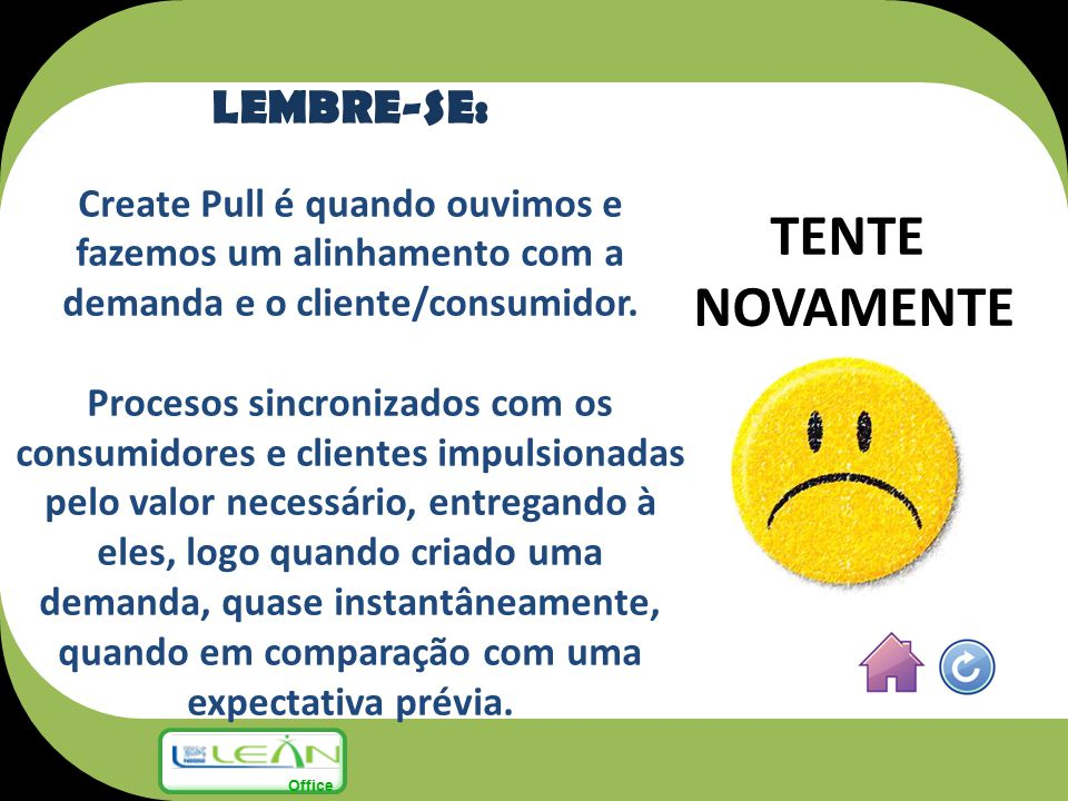 TENTE NOVAMENTE LEMBRE-SE: Create Pull é quando ouvimos e fazemos um alinhamento com a demanda e o cliente/consumidor. Procesos sincronizados com os c