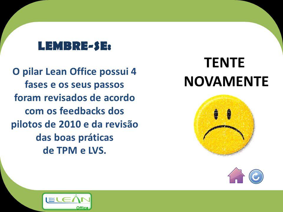TENTE NOVAMENTE LEMBRE-SE: O pilar Lean Office possui 4 fases e os seus passos foram revisados de acordo com os feedbacks dos pilotos de 2010 e da rev
